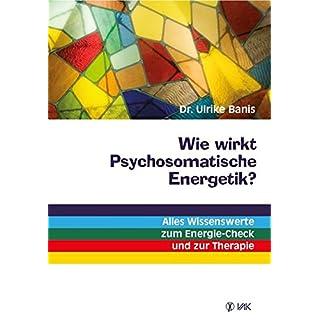 Wie wirkt Psychosomatische Energetik?: Alles Wissenswerte zum Energie-Check und zur Therapie