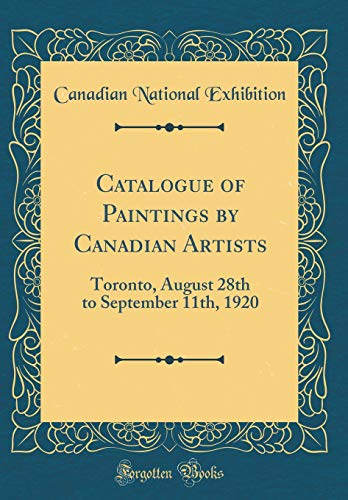 Catalogue of Paintings by Canadian Artists: Toronto, August 28th to September 11th, 1920 (Classic Reprint) por Canadian National Exhibition