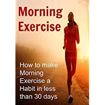 Morning Exercise:  How to Make Morning Exercise a Habit in Less Than 30 Days (English Edition)