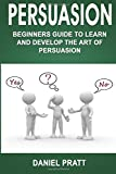 Persuasion: Beginner's Guide to Learn and Develop the Art of Persuasion: Volume 1