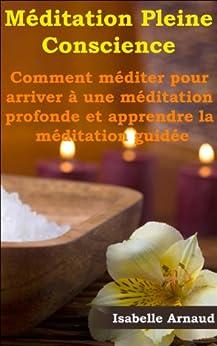 Méditation Pleine Conscience - Comment méditer pour arriver à une méditation profonde et apprendre la méditation guidée par [Arnaud, Isabelle]