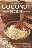 How to Cook with Coconut Flour: Low Carb, Gluten Free, Healthiest Recipes – A Cookbook for Life