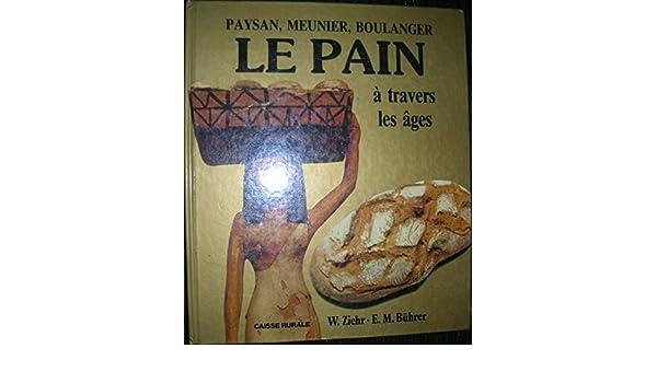Amazon.fr - Paysan, meunier, boulanger: Le Pain à travers les âges - W Ziehr, Emil Buhrer - Livres