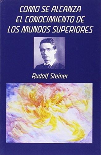 Cómo Se Alcanza El Conocimiento De Los Mundos Superiores por Rudolf Steiner