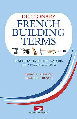 A Dictionary of French Building Terms: Essential for Renovators, Builders and Home-owners