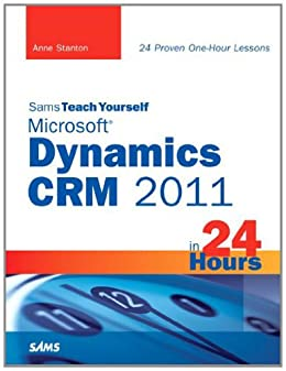 Sams Teach Yourself Microsoft Dynamics CRM 2011 in 24 Hours by [Stanton, Anne]