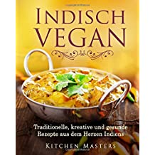 Indisch Vegan: Traditionelle, kreative und gesunde Rezepte aus dem Herzen Indiens
