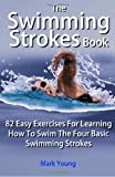 The Swimming Strokes Book: 82 Easy Exercises For Learning How To Swim The Four Basic Swimming Strokes