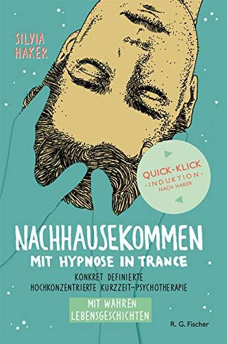 Nachhausekommen mit Hypnose in Trance: Konkret definierte hochkonzentrierte Kurzzeit-Psychotherapie mit wahren Lebensgeschichten.