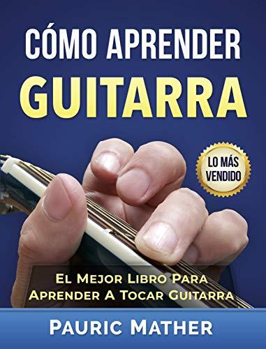 Cómo Aprender Guitarra: El Mejor Libro Para Aprender A Tocar Guitarra de [Mather,