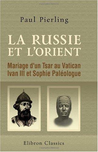 La Russie et l'Orient: Mariage d'un Tsar au Vatican. Ivan III et Sophie Paléologue