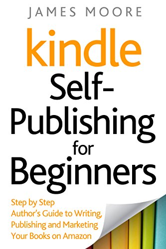 Kindle Self-Publishing for Beginners: Step by Step Author's Guide to Writing, Publishing and Marketing Your Books on Amazon (English Edition) por James Moore