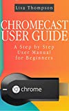 CHROMECAST USER GUIDE: A Step by Step User Manual for Beginners