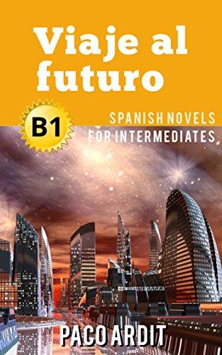 Spanish Novels: Viaje al futuro (Short Stories for Intermediates B1) por Paco Ardit