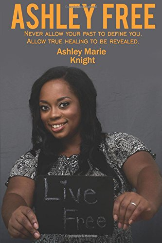 Ashley Free: Never allow your past to define you. Allow true healing to be revealed