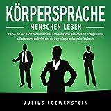 Körpersprache - Menschen lesen: Wie Sie mit der Macht der nonverbalen Kommunikation Menschen für sich gewinnen, selbstbewusst Auftreten und die Psychologie anderer durchschauen - Julius Loewenstein