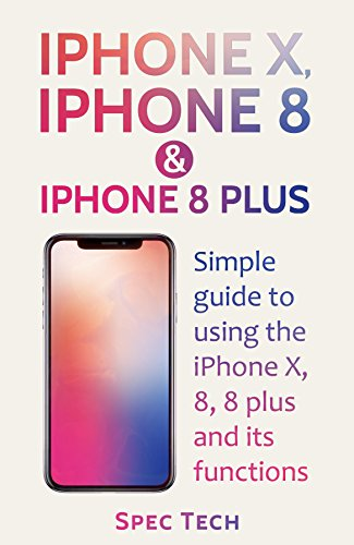 Mobile Spec (iPhone X, iPhone 8 & iPhone 8 Plus: Simple Guide to Using the iPhone X, 8, 8 Plus and Their Functions (English Edition))