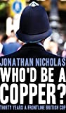 Who'd be a copper? - Thirty years a frontline British cop by Jonathan Nicholas