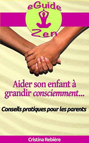 Aider son enfant à grandir consciemment: Guide avec conseils pratiques pour les parents (eGuide Zen t. 6)