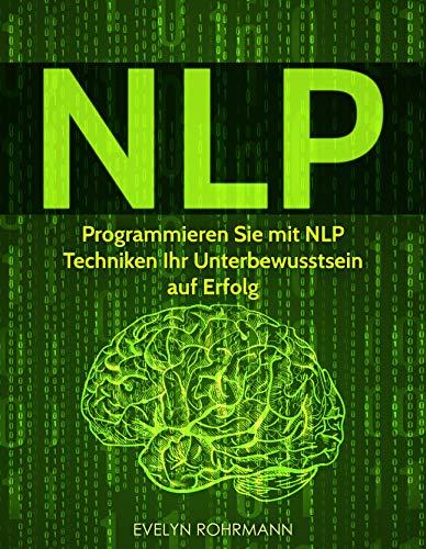 NLP: Programmieren Sie mit NLP Techniken Ihr Unterbewusstsein auf Erfolg (Kindle-bücher übertragen)