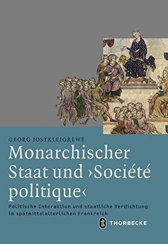 Monarchischer Staat und 'Société politique': Politische Interaktion und staatliche Verdichtung im spätmittelalterlichen Frankreich (Mittelalter-Forschungen, Band 56)
