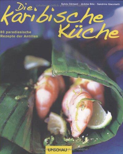 Die karibische Küche: 80 paradiesische Rezepte der Antillen