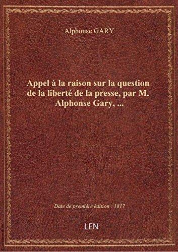 Appel à la raison sur la question de la liberté de la presse, par M. Alphonse Gary,...