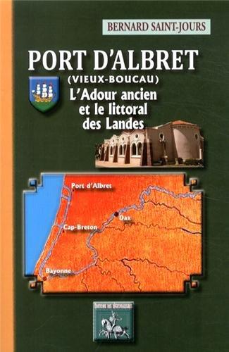 Port d'Albret (Vieux-Boucau) : L'Adour ancien et le littoral des Landes par Bernard Saint-Jours