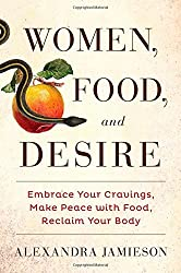 Women, Food, and Desire: Embrace Your Cravings, Make Peace with Food, Reclaim Your Body by Alexandra Jamieson (2015-01-06)