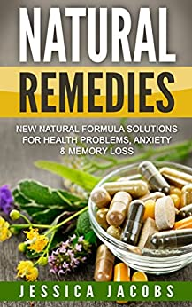 NATURAL REMEDIES 2nd Edition: New Natural Formula Solutions for: Health Problems, Anxiety, & Memory Loss (Natural Health, Natural Healing, Healing Book 1) (English Edition) par [Jacobs, Jessica]