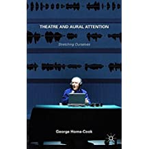 Theatre and Aural Attention: Stretching Ourselves by Dr George Home-Cook (2015-04-30)
