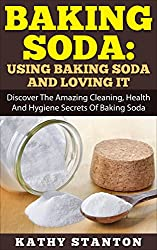 Baking Soda: Using Baking Soda And Loving It: Discover The Amazing Cleaning, Health And Hygiene Secrets Of Baking Soda (Baking Soda Natural Home Remedies, ... Natural Cleaning and Natural Health)