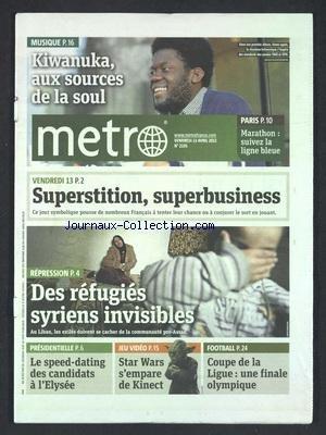 METRO [No 2195] du 13/04/2012 - PRESIDENTIELLE - LE SPEED-DATING DES CANDIDATS A L'ELYSEE - STAR WARS S'EMPARE DE KINECT - REPRESSION - DES REFUGIES SYRIENS INVISIBLES - VENDREDI - SUPERSTITION - SUPERBUSINESS - KIWANUKA - AUX SOURCES DE LA SOUL - MARATHON DE PARIS - LES SPORTS - FOOT