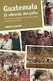 Guatemala. El silencio del gallo: Un misionero español en la guerra más cruenta de América (HISTORIAS)