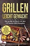 Grillen leicht gemacht: Das große Grillbuch mit den 125 besten BBQ Rezepten! inkl. vegetarischen...