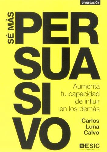 Sé más persuasivo. Aumenta tu capacidad de influir en los demás (Divulgación) por Carlos Luna Calvo