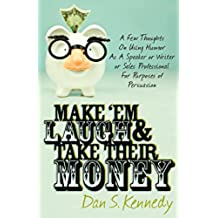 Make 'Em Laugh & Take Their Money: A Few Thoughts On Using Humor As  A Speaker or Writer or Sales Professional For Purposes of Persuasion (English Edition)