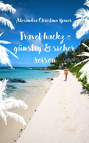 Travel hackz - günstig und sicher reisen: Erprobte Reisetipps für Langzeitreisende, Individualtouristen, Weltreisende und Urlauber