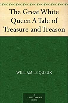 The Great White Queen A Tale of Treasure and Treason by [Le Queux, William]