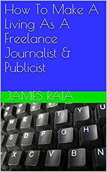 How To Make A Living As A Freelance Journalist & Publicist by [Raia, James]