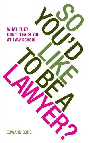 So You'd Like To Be A Lawyer? What they don't teach you at law school por Edward Gore