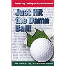 Just Hit The Damn Ball!: How To Stop Thinking and Play Your Best Golf: Volume 1