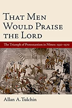 That Men Would Praise the Lord: The Triumph of Protestantism in Nimes, 1530-1570 by [Tulchin, Allan]