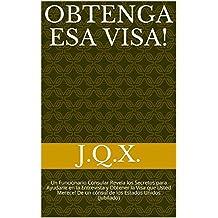 Obtenga esa visa! : Un Funcionario Consular Revela los Secretos para Ayudarle en la Entrevista y Obtener la Visa que Usted Merece! De un cónsul de los Estados Unidos (jubilado)