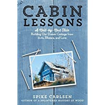 Cabin Lessons: A Nail-by-Nail Tale: Building Our Dream Cottage from 2x4s, Blisters, and Love by Spike Carlsen (2015-04-21)