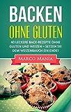 Glutenfrei – Backen ohne Gluten: 40 leckere Back-Rezepte ohne Gluten und Weizen – Setzen Sie dem Weizenbauch ein Ende (Weizen, Achtung Weizen, glutenfrei, ... weizenfrei, Brot backen, Low Carb Brot)