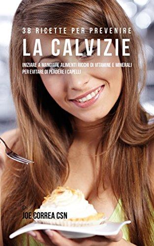 38 Ricette Per Prevenire La Calvizie: Iniziare A Mangiare Alimenti Ricchi Di Vitamine E Minerali Per Evitare Di Perdere I Capelli