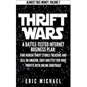 Thrift Wars  [Updated Fall 2016]: A Battle-Tested Internet Business Plan: Find Hidden Thrift Stores Treasure and Sell on Amazon, eBay and Etsy for Huge ... (Almost Free Money Book 8) (English Edition)
