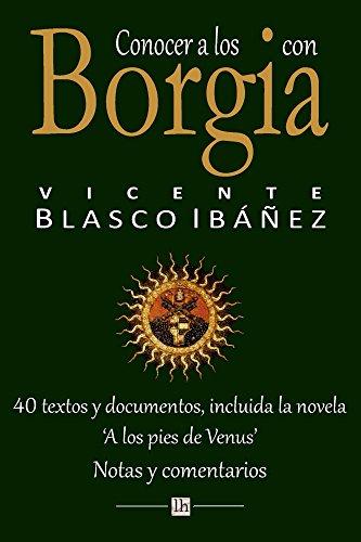 Conocer a los Borgia con Vicente Blasco Ibanez: 40 textos y documentos, incluida la novela 'A los pies de Venus'. Notas y comentarios (Lecturas hispanicas) por Vicente Blasco Ibanez