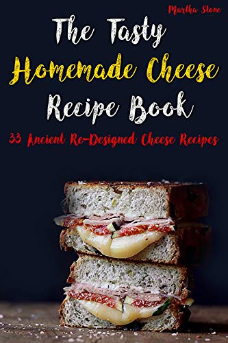 The Tasty Homemade Cheese Recipe Book: 33 Ancient Re-Designed Cheese Recipes (English Edition)